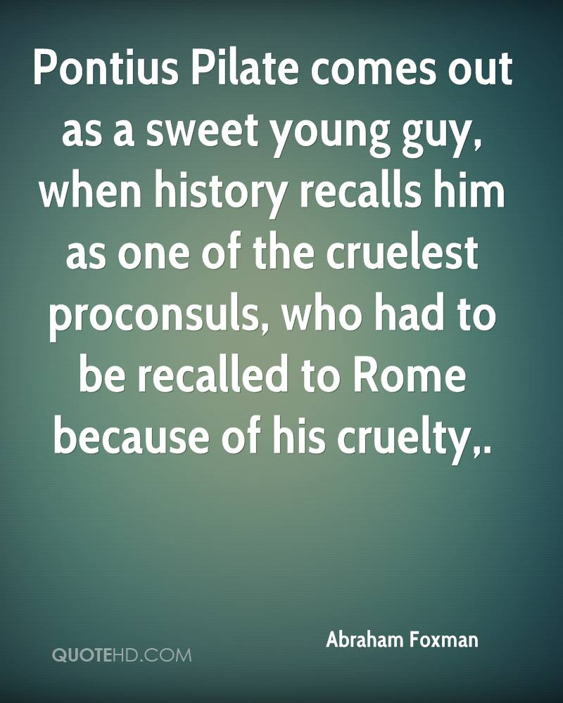 Pontius Pilate comes out as a sweet young guy, when history recalls him as one of the cruelest proconsuls, who had to be recalled to Rome because of his cruelty.