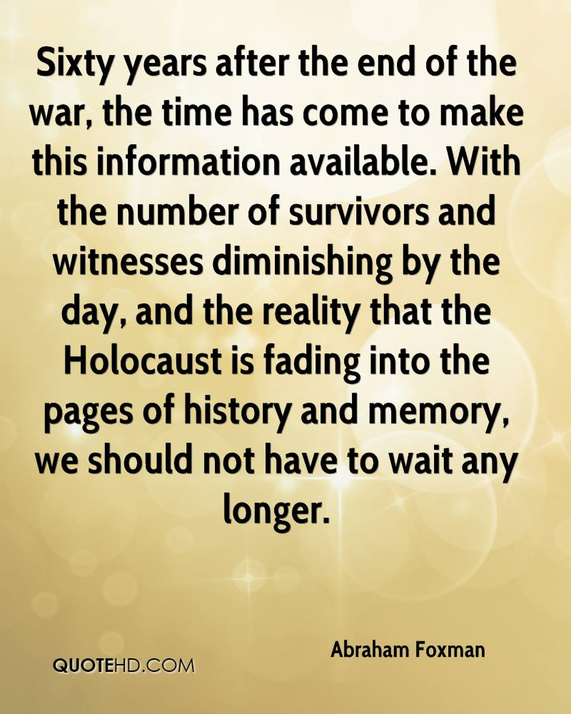 Sixty years after the end of the war, the time has come to make this information available. With the number of survivors and witnesses diminishing by the day, and the reality that the Holocaust is fading into the pages of history and memory, we should not have to wait any longer.
