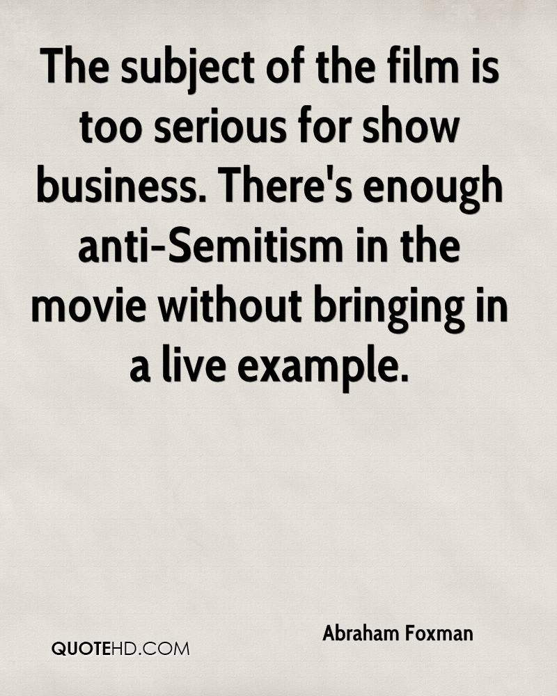 The subject of the film is too serious for show business. There's enough anti-Semitism in the movie without bringing in a live example.