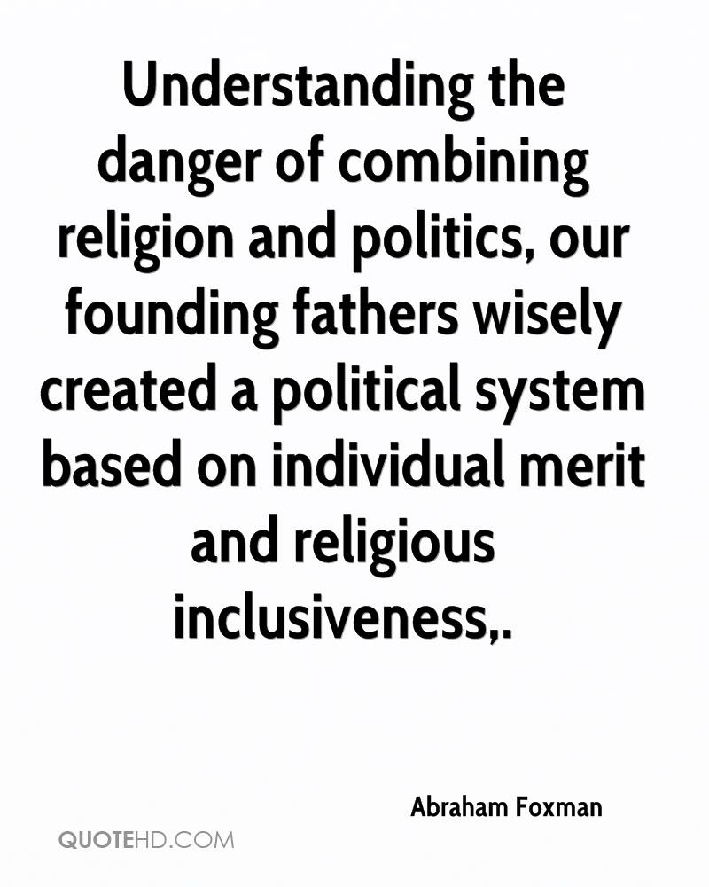 Understanding the danger of combining religion and politics, our founding fathers wisely created a political system based on individual merit and religious inclusiveness.