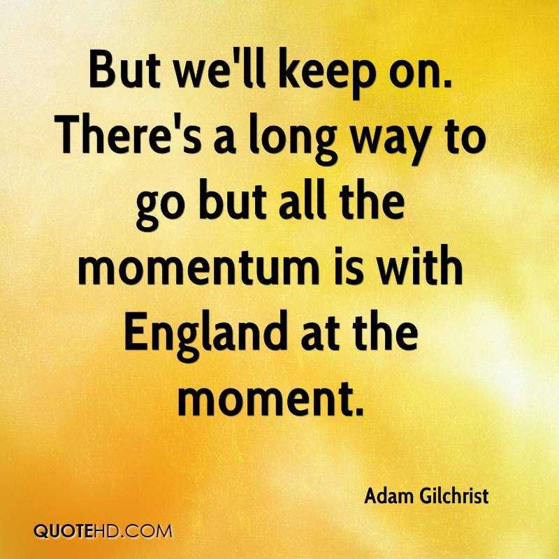 But we'll keep on. There's a long way to go but all the momentum is with England at the moment.