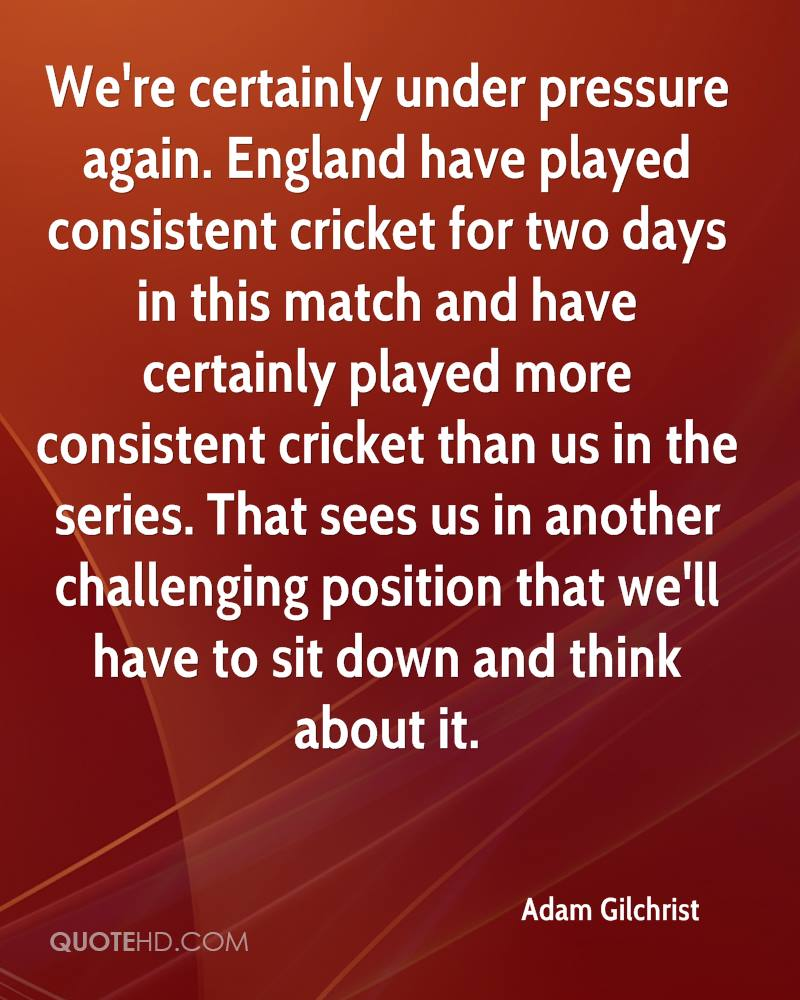We're certainly under pressure again. England have played consistent cricket for two days in this match and have certainly played more consistent cricket than us in the series. That sees us in another challenging position that we'll have to sit down and think about it.