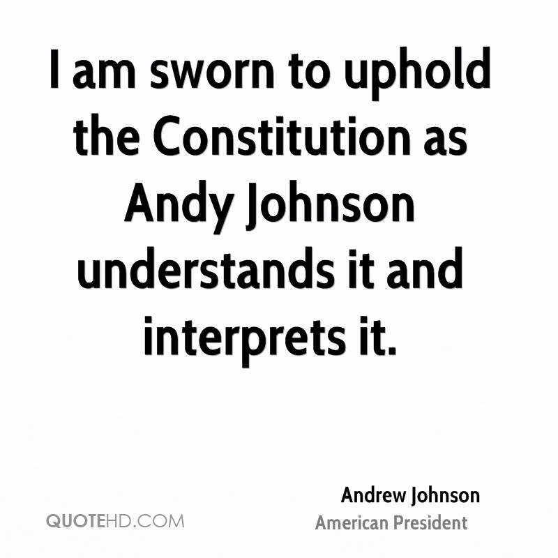 I am sworn to uphold the Constitution as Andy Johnson understands it and interprets it.