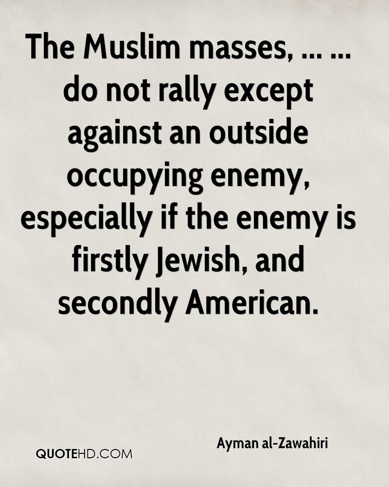 The Muslim masses, ... ... do not rally except against an outside occupying enemy, especially if the enemy is firstly Jewish, and secondly American.