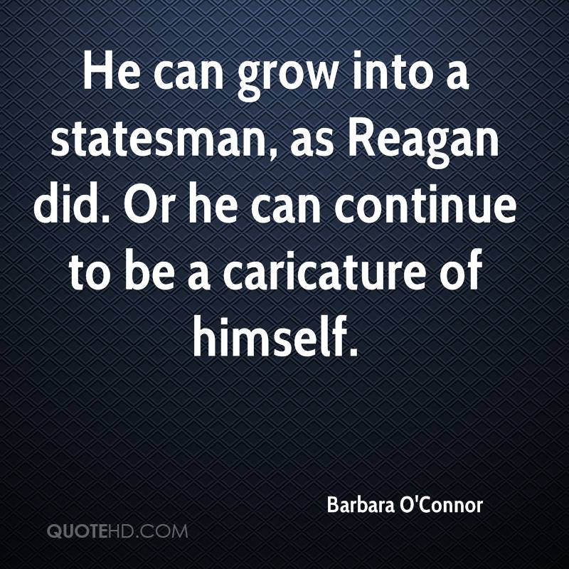 He can grow into a statesman, as Reagan did. Or he can continue to be a caricature of himself.