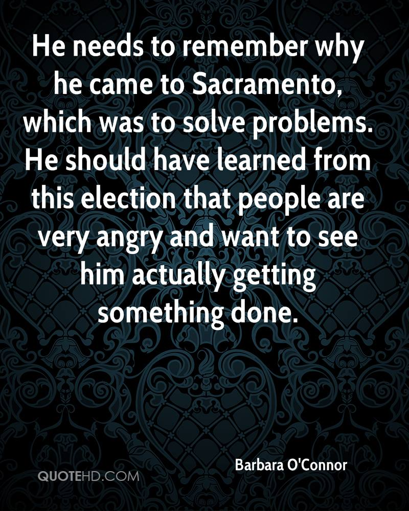 He needs to remember why he came to Sacramento, which was to solve problems. He should have learned from this election that people are very angry and want to see him actually getting something done.