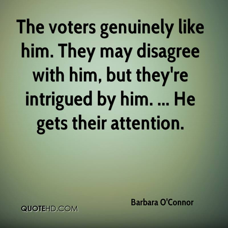 The voters genuinely like him. They may disagree with him, but they're intrigued by him. ... He gets their attention.