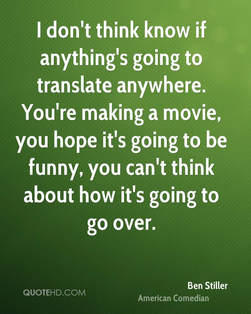 I don't think know if anything's going to translate anywhere. You're making a movie, you hope it's going to be funny, you can't think about how it's going to go over.