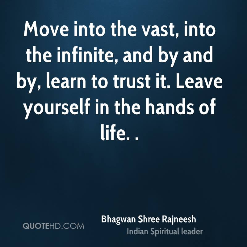 Move into the vast, into the infinite, and by and by, learn to trust it. Leave yourself in the hands of life. .