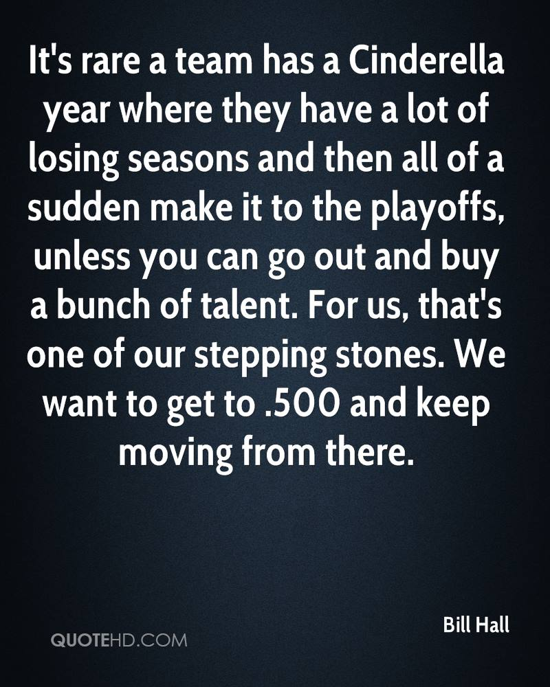 It's rare a team has a Cinderella year where they have a lot of losing seasons and then all of a sudden make it to the playoffs, unless you can go out and buy a bunch of talent. For us, that's one of our stepping stones. We want to get to .500 and keep moving from there.