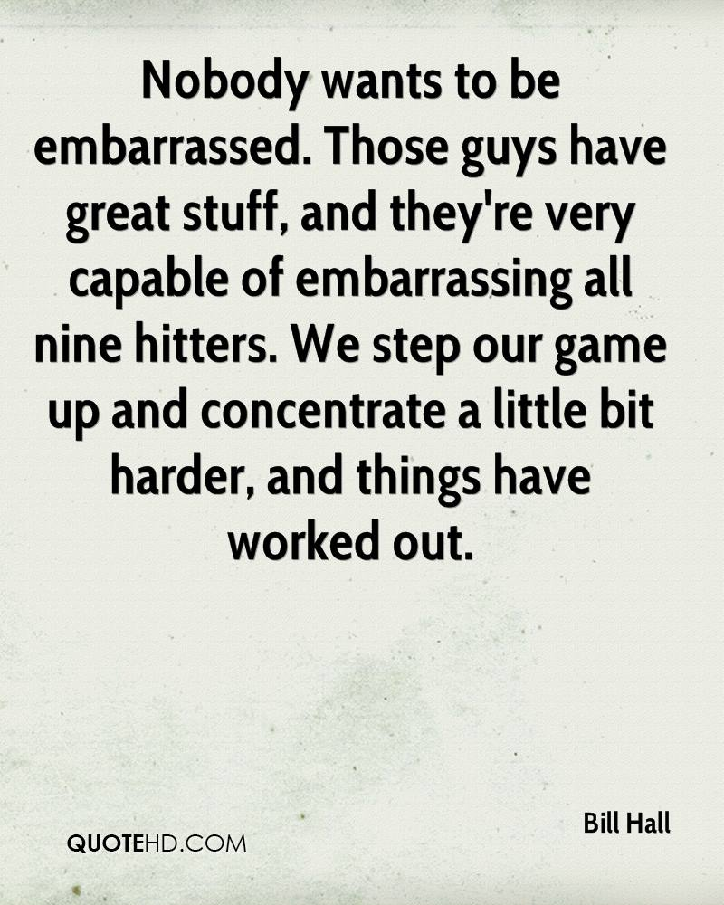 Nobody wants to be embarrassed. Those guys have great stuff, and they're very capable of embarrassing all nine hitters. We step our game up and concentrate a little bit harder, and things have worked out.