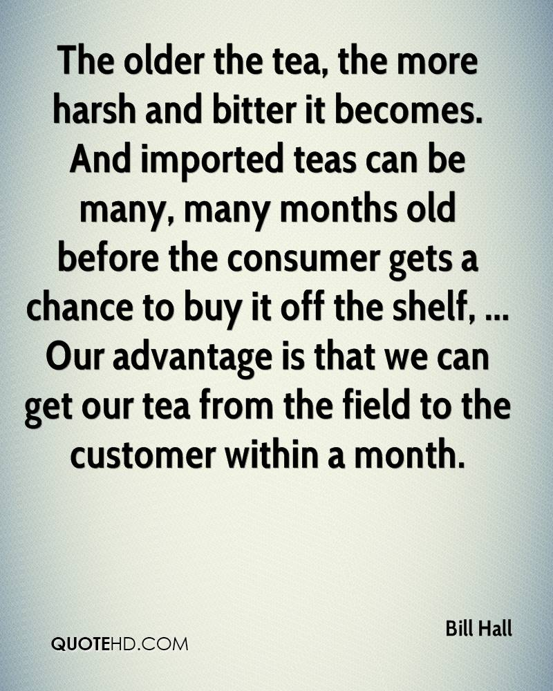 The older the tea, the more harsh and bitter it becomes. And imported teas can be many, many months old before the consumer gets a chance to buy it off the shelf, ... Our advantage is that we can get our tea from the field to the customer within a month.