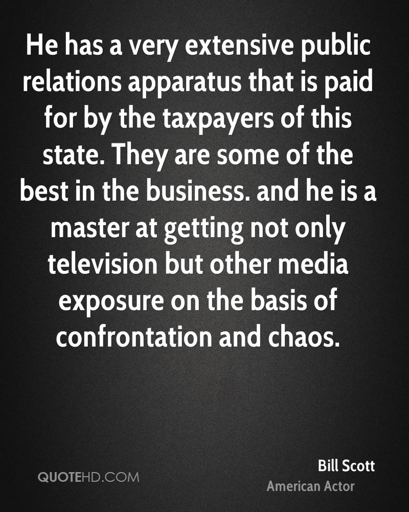 He has a very extensive public relations apparatus that is paid for by the taxpayers of this state. They are some of the best in the business. and he is a master at getting not only television but other media exposure on the basis of confrontation and chaos.