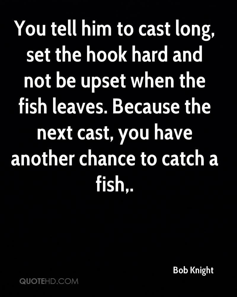 You tell him to cast long, set the hook hard and not be upset when the fish leaves. Because the next cast, you have another chance to catch a fish.