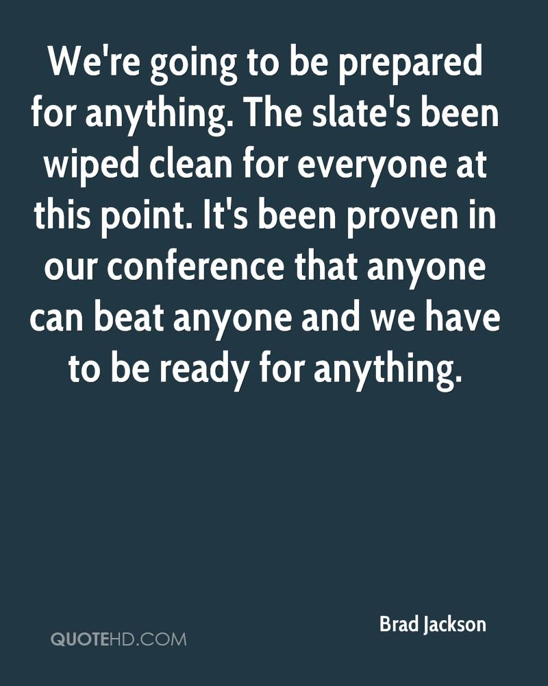 We're going to be prepared for anything. The slate's been wiped clean for everyone at this point. It's been proven in our conference that anyone can beat anyone and we have to be ready for anything.