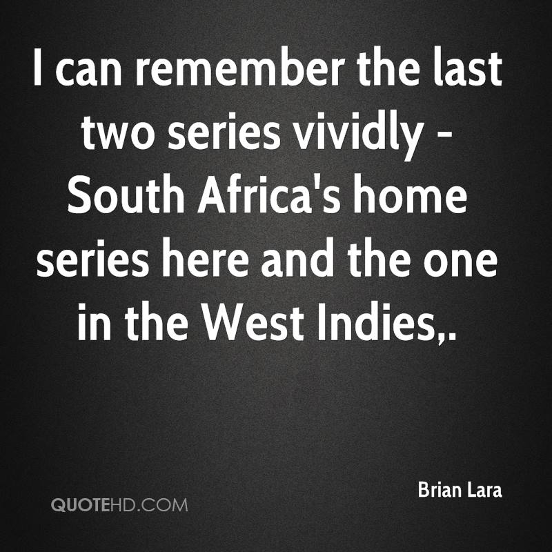 I can remember the last two series vividly - South Africa's home series here and the one in the West Indies.