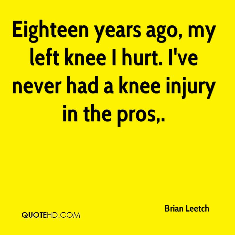 Eighteen years ago, my left knee I hurt. I've never had a knee injury in the pros.