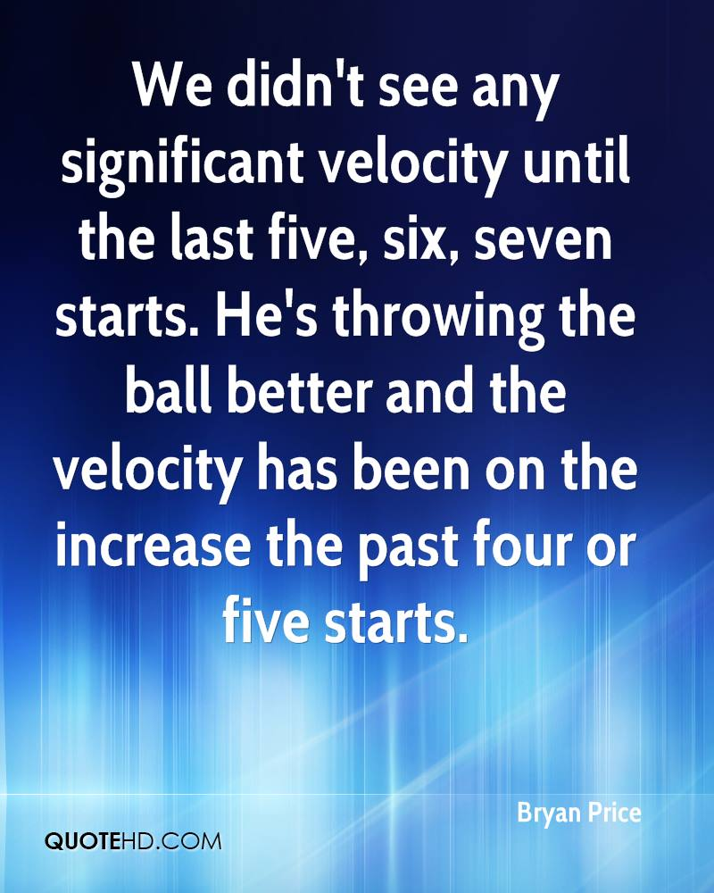 We didn't see any significant velocity until the last five, six, seven starts. He's throwing the ball better and the velocity has been on the increase the past four or five starts.