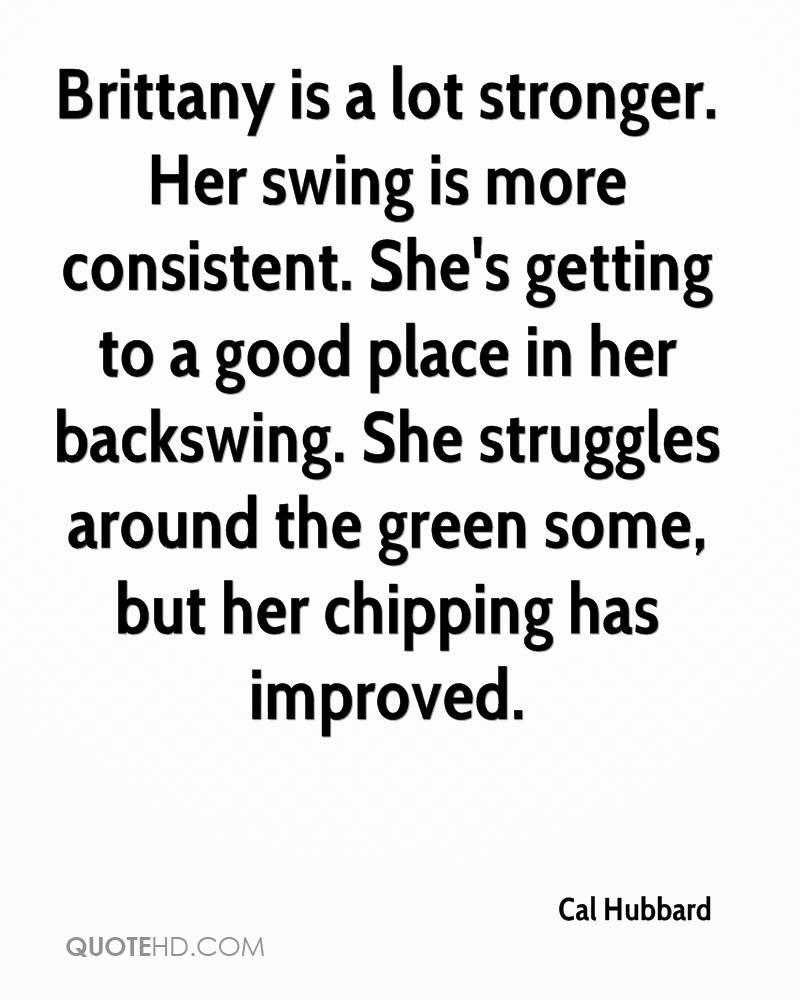 Brittany is a lot stronger. Her swing is more consistent. She's getting to a good place in her backswing. She struggles around the green some, but her chipping has improved.