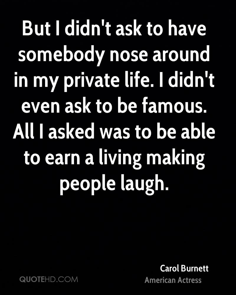 But I didn't ask to have somebody nose around in my private life. I didn't even ask to be famous. All I asked was to be able to earn a living making people laugh.