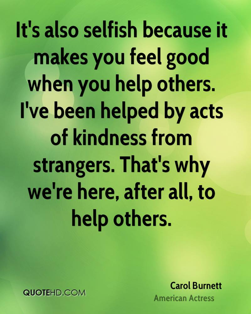 It's also selfish because it makes you feel good when you help others. I've been helped by acts of kindness from strangers. That's why we're here, after all, to help others.