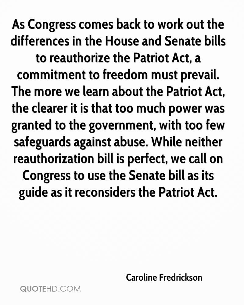 As Congress comes back to work out the differences in the House and Senate bills to reauthorize the Patriot Act, a commitment to freedom must prevail. The more we learn about the Patriot Act, the clearer it is that too much power was granted to the government, with too few safeguards against abuse. While neither reauthorization bill is perfect, we call on Congress to use the Senate bill as its guide as it reconsiders the Patriot Act.