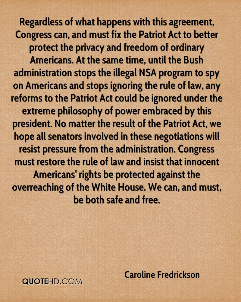 Regardless of what happens with this agreement, Congress can, and must fix the Patriot Act to better protect the privacy and freedom of ordinary Americans. At the same time, until the Bush administration stops the illegal NSA program to spy on Americans and stops ignoring the rule of law, any reforms to the Patriot Act could be ignored under the extreme philosophy of power embraced by this president. No matter the result of the Patriot Act, we hope all senators involved in these negotiations will resist pressure from the administration. Congress must restore the rule of law and insist that innocent Americans' rights be protected against the overreaching of the White House. We can, and must, be both safe and free.