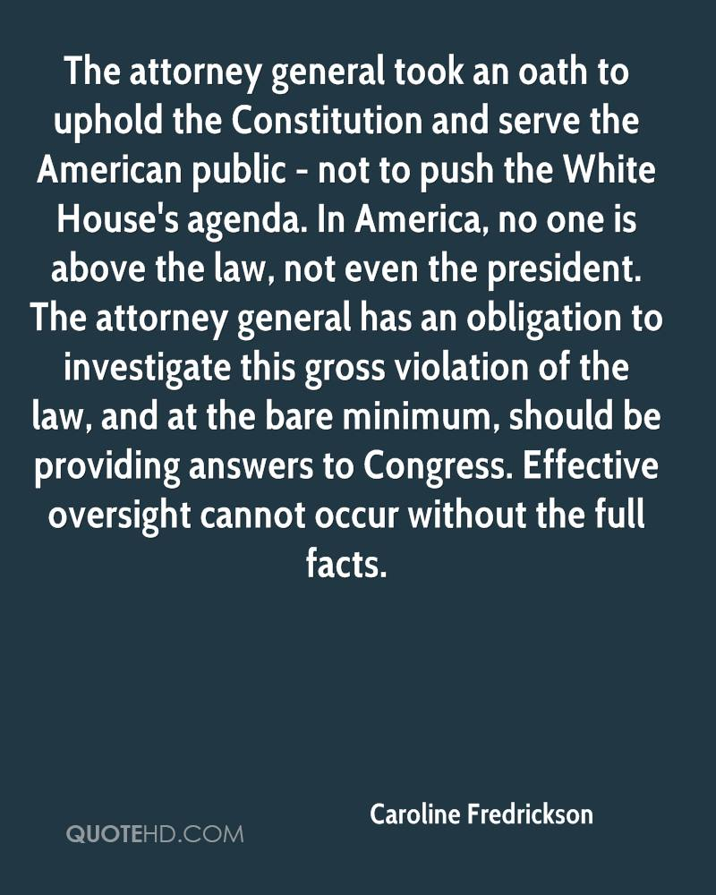 The attorney general took an oath to uphold the Constitution and serve the American public - not to push the White House's agenda. In America, no one is above the law, not even the president. The attorney general has an obligation to investigate this gross violation of the law, and at the bare minimum, should be providing answers to Congress. Effective oversight cannot occur without the full facts.
