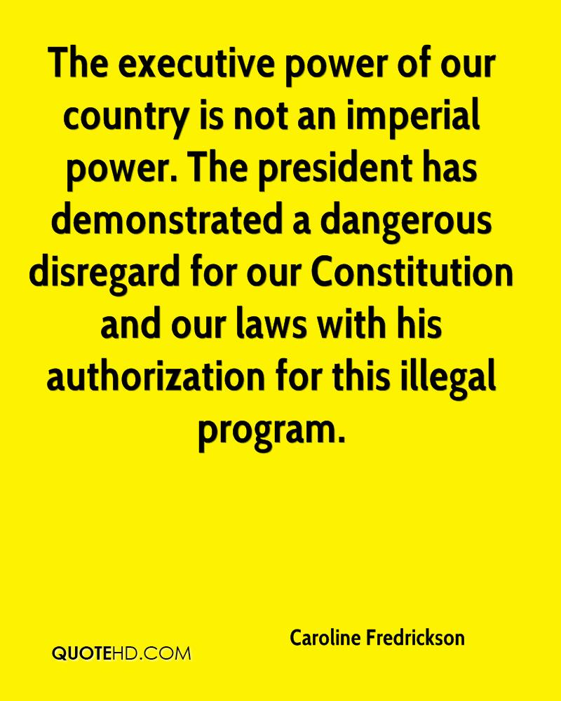 The executive power of our country is not an imperial power. The president has demonstrated a dangerous disregard for our Constitution and our laws with his authorization for this illegal program.