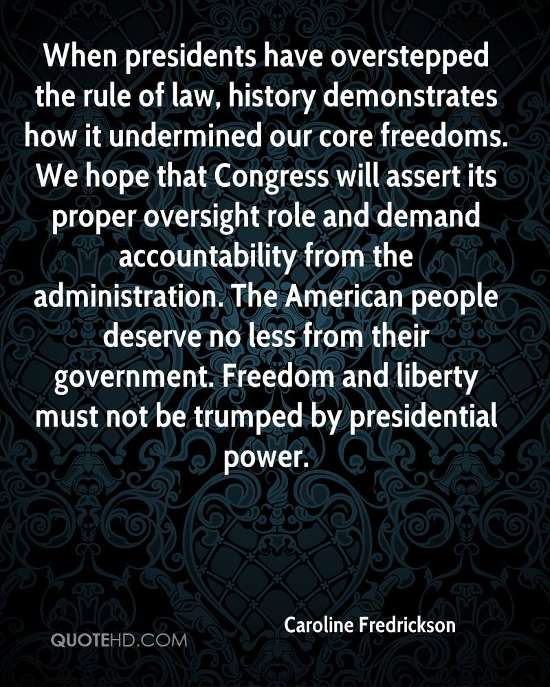 When presidents have overstepped the rule of law, history demonstrates how it undermined our core freedoms. We hope that Congress will assert its proper oversight role and demand accountability from the administration. The American people deserve no less from their government. Freedom and liberty must not be trumped by presidential power.
