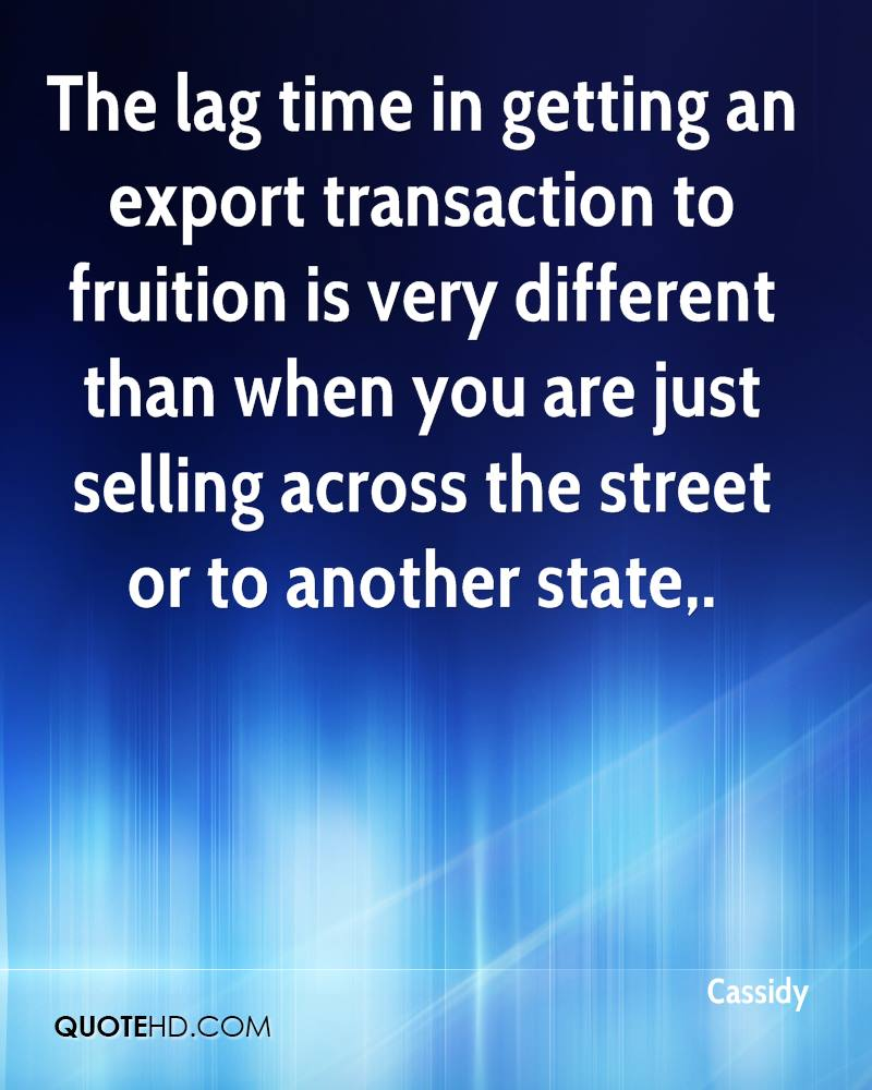 The lag time in getting an export transaction to fruition is very different than when you are just selling across the street or to another state.