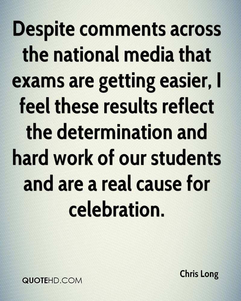 Despite comments across the national media that exams are getting easier, I feel these results reflect the determination and hard work of our students and are a real cause for celebration.