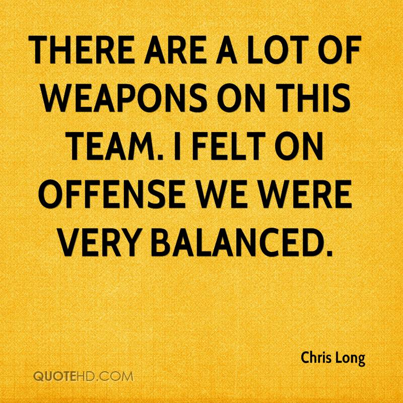There are a lot of weapons on this team. I felt on offense we were very balanced.