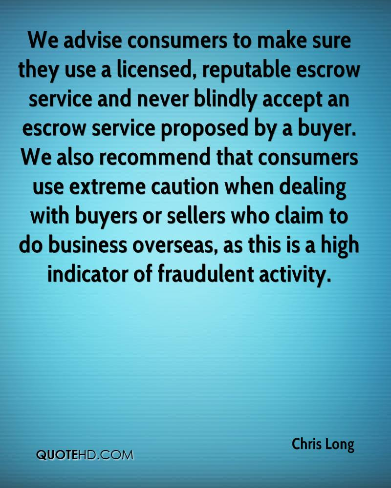 We advise consumers to make sure they use a licensed, reputable escrow service and never blindly accept an escrow service proposed by a buyer. We also recommend that consumers use extreme caution when dealing with buyers or sellers who claim to do business overseas, as this is a high indicator of fraudulent activity.
