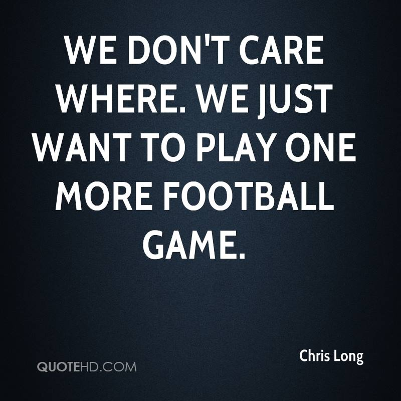 We don't care where. We just want to play one more football game.
