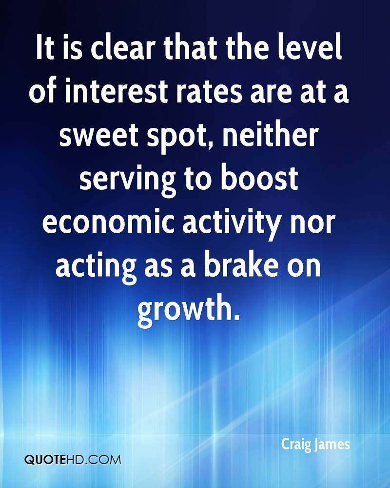 It is clear that the level of interest rates are at a sweet spot, neither serving to boost economic activity nor acting as a brake on growth.