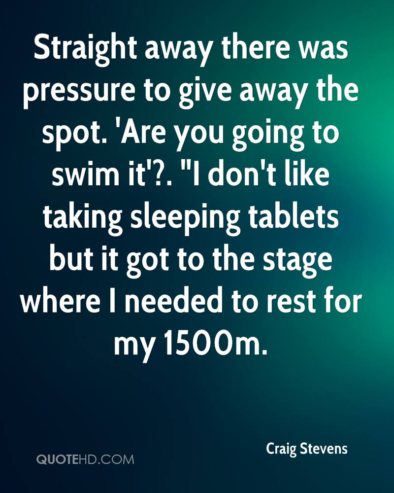 """Straight away there was pressure to give away the spot. 'Are you going to swim it'?. """"I don't like taking sleeping tablets but it got to the stage where I needed to rest for my 1500m."""