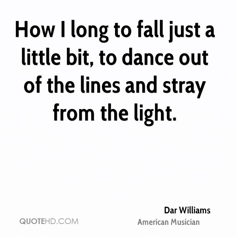 How I long to fall just a little bit, to dance out of the lines and stray from the light.