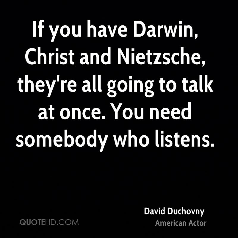 If you have Darwin, Christ and Nietzsche, they're all going to talk at once. You need somebody who listens.