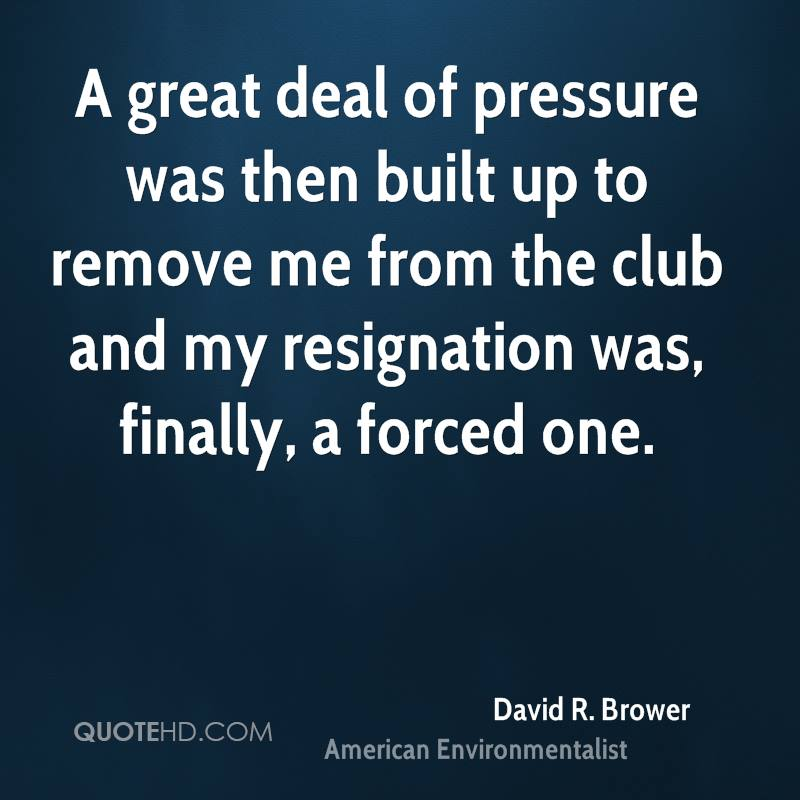 A great deal of pressure was then built up to remove me from the club and my resignation was, finally, a forced one.