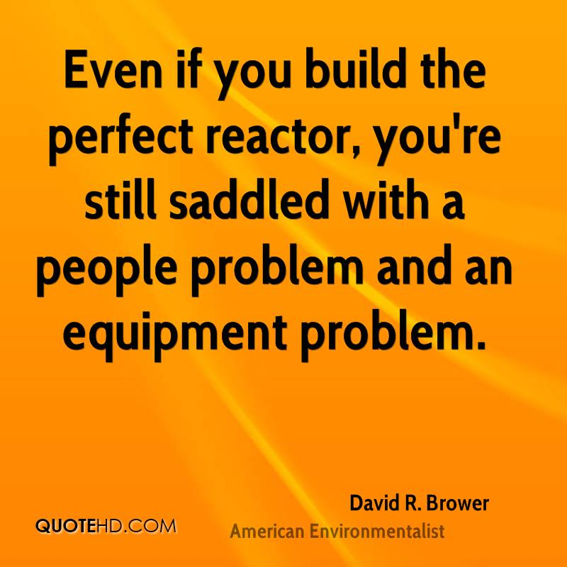 Even if you build the perfect reactor, you're still saddled with a people problem and an equipment problem.