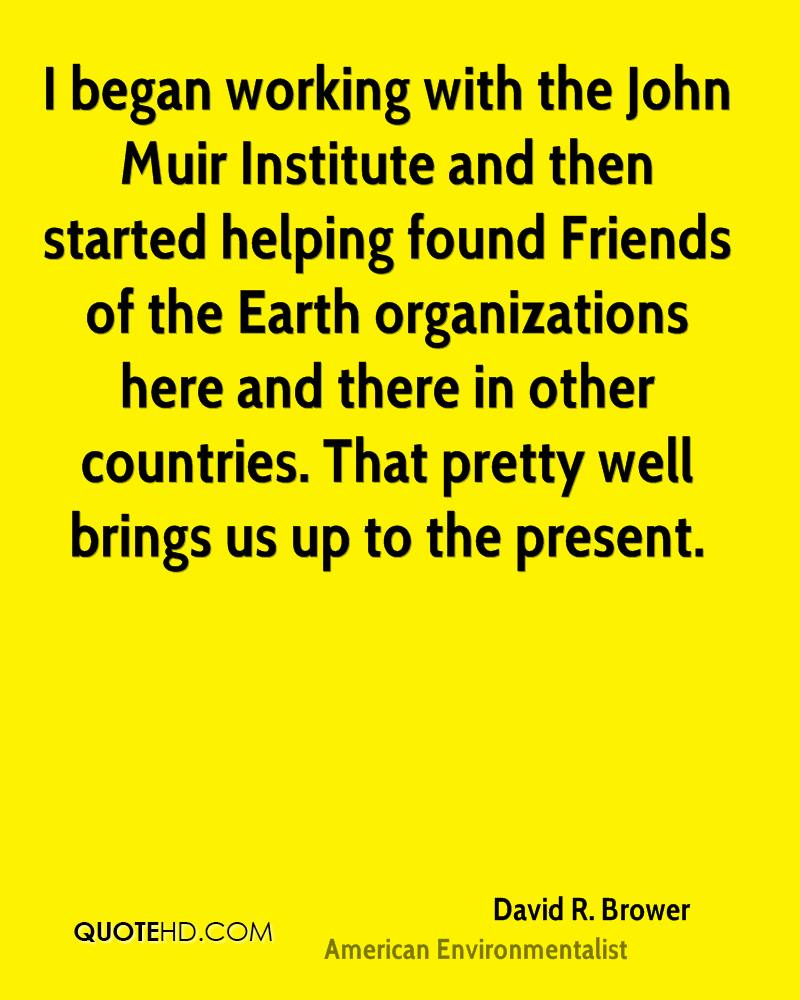 I began working with the John Muir Institute and then started helping found Friends of the Earth organizations here and there in other countries. That pretty well brings us up to the present.