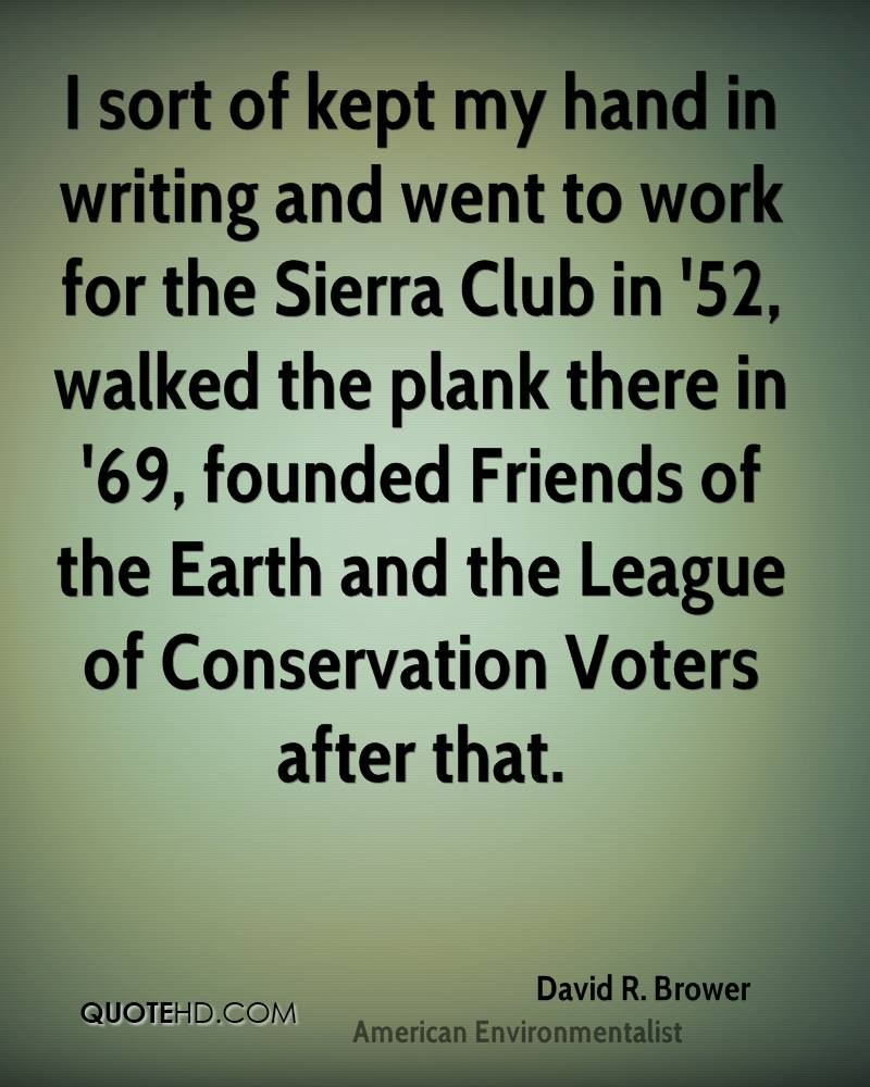 I sort of kept my hand in writing and went to work for the Sierra Club in '52, walked the plank there in '69, founded Friends of the Earth and the League of Conservation Voters after that.