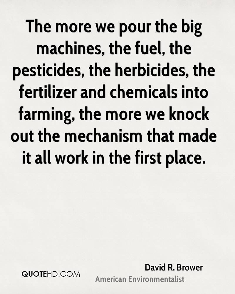 The more we pour the big machines, the fuel, the pesticides, the herbicides, the fertilizer and chemicals into farming, the more we knock out the mechanism that made it all work in the first place.