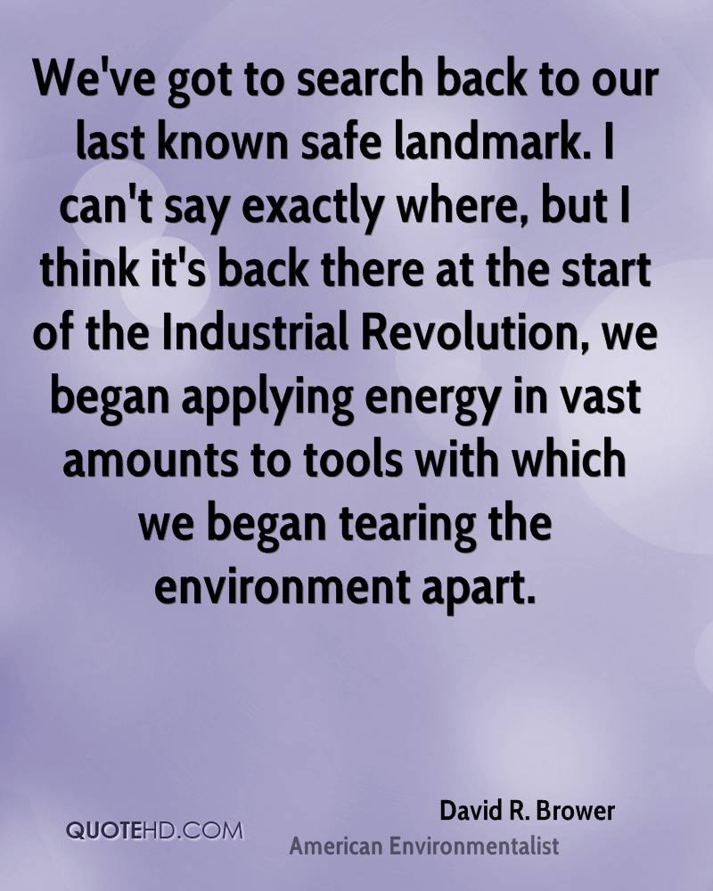 We've got to search back to our last known safe landmark. I can't say exactly where, but I think it's back there at the start of the Industrial Revolution, we began applying energy in vast amounts to tools with which we began tearing the environment apart.