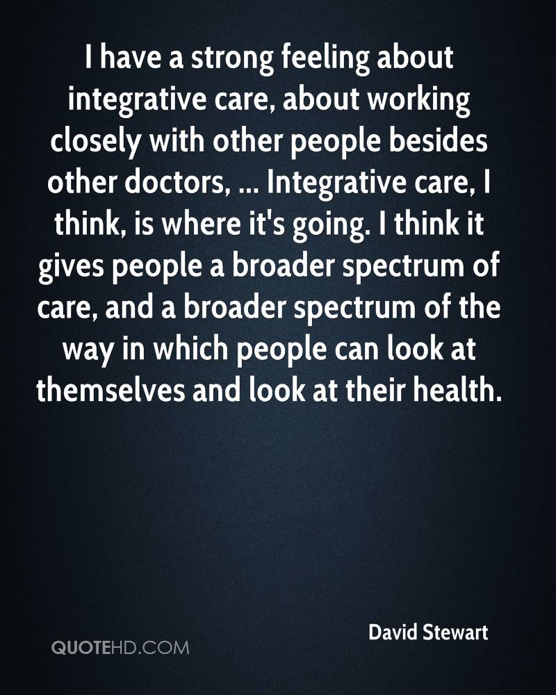 I have a strong feeling about integrative care, about working closely with other people besides other doctors, ... Integrative care, I think, is where it's going. I think it gives people a broader spectrum of care, and a broader spectrum of the way in which people can look at themselves and look at their health.