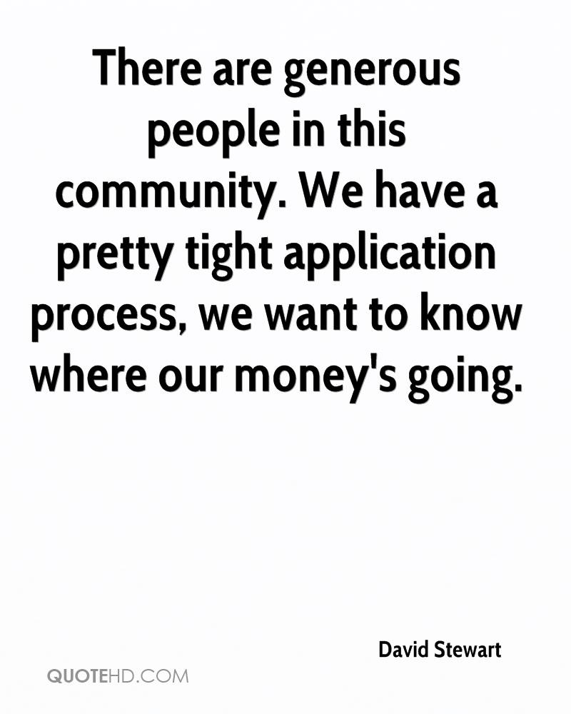 There are generous people in this community. We have a pretty tight application process, we want to know where our money's going.