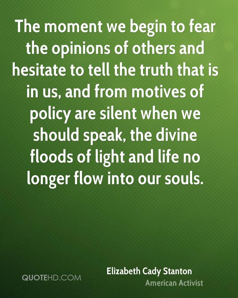 The moment we begin to fear the opinions of others and hesitate to tell the truth that is in us, and from motives of policy are silent when we should speak, the divine floods of light and life no longer flow into our souls.
