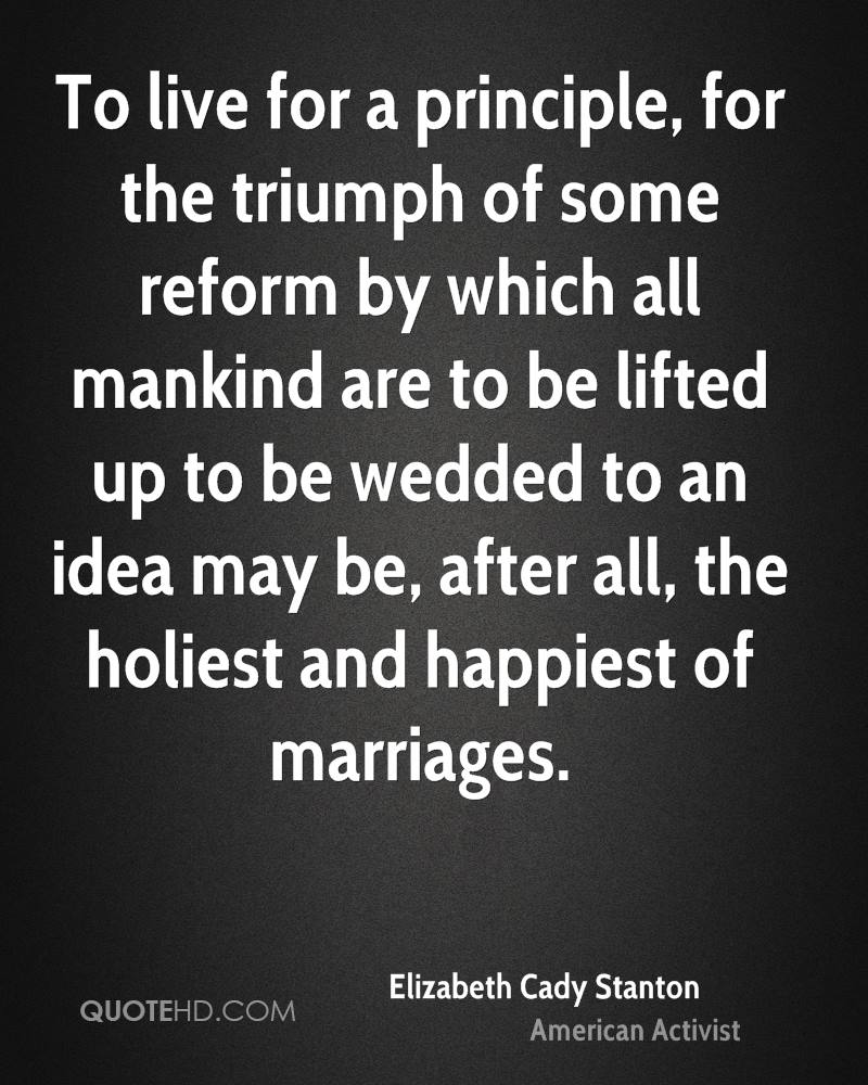 To live for a principle, for the triumph of some reform by which all mankind are to be lifted up to be wedded to an idea may be, after all, the holiest and happiest of marriages.