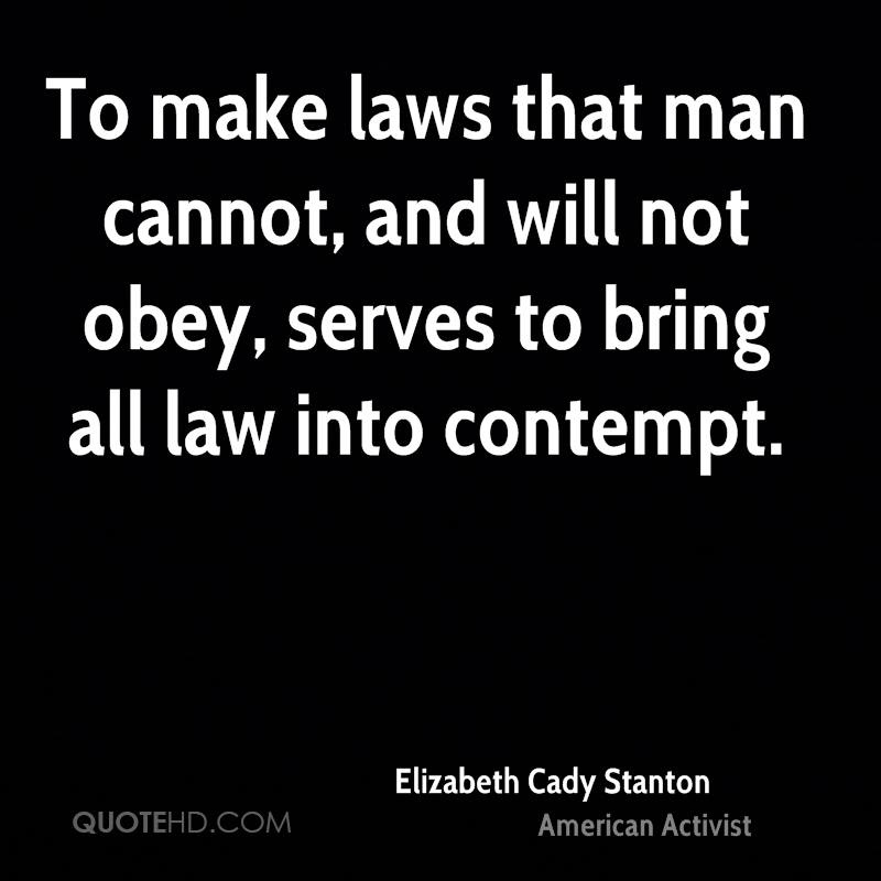 To make laws that man cannot, and will not obey, serves to bring all law into contempt.
